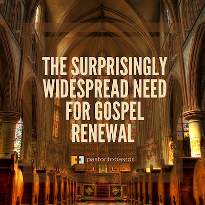 The Surprisingly Widespread Need for Gospel Renewal
