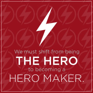 We must shift from being the hero to becoming a hero maker.