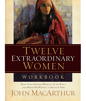 Twelve Extraordinary Women Workbook by John MacArthur