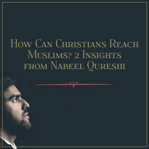 How Can Christians Reach Muslims? 2 Insights from Nabeel Qureshi