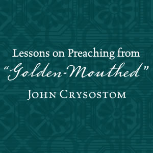 The Golden-Mouthed Preacher: Lessons Learned from John Crysostom