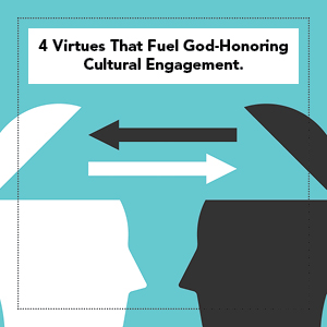 4 Virtues That Fuel God-Honoring Cultural Engagement